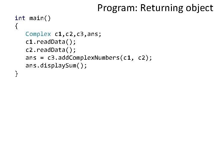 Program: Returning object int main() { Complex c 1, c 2, c 3, ans;