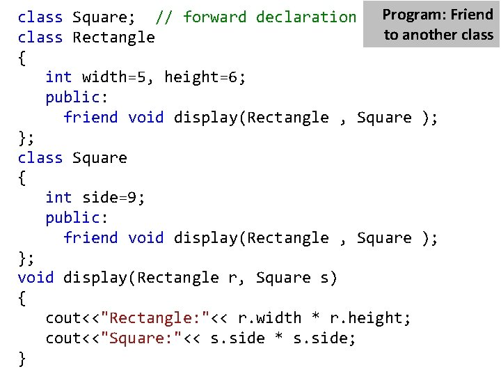 Program: Friend class Square; // forward declaration to another class Rectangle { int width=5,