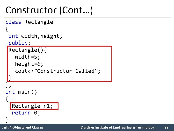 """Constructor (Cont…) class Rectangle { int width, height; public: Rectangle(){ width=5; height=6; cout<<""""Constructor Called"""";"""