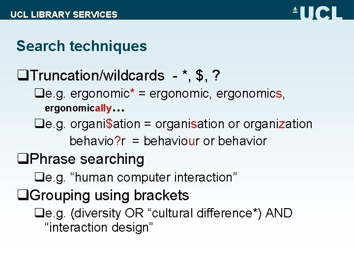 UCL LIBRARY SERVICES Search techniques q. Truncation/wildcards - *, $, ? qe. g. ergonomic*