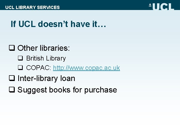 UCL LIBRARY SERVICES If UCL doesn't have it… q Other libraries: q British Library