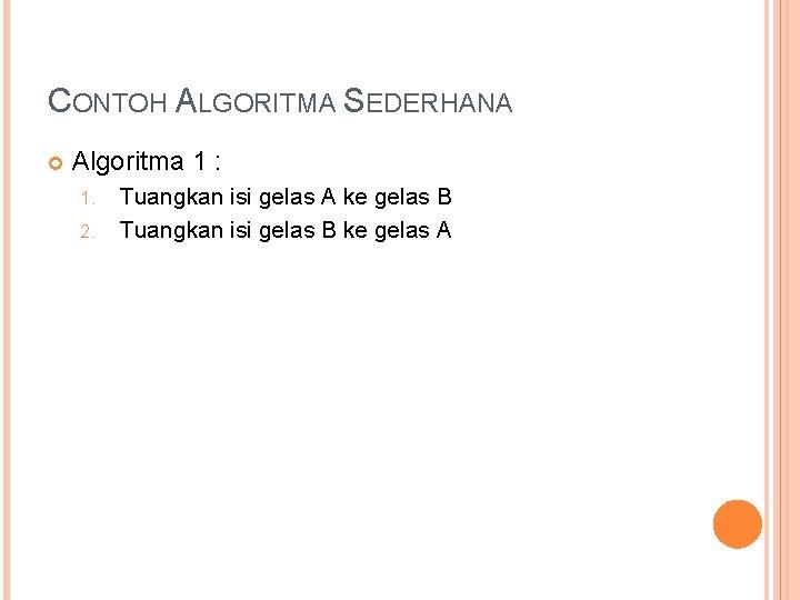 CONTOH ALGORITMA SEDERHANA Algoritma 1 : 1. 2. Tuangkan isi gelas A ke gelas