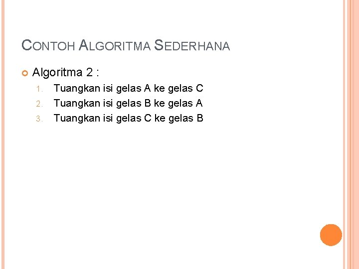 CONTOH ALGORITMA SEDERHANA Algoritma 2 : 1. 2. 3. Tuangkan isi gelas A ke