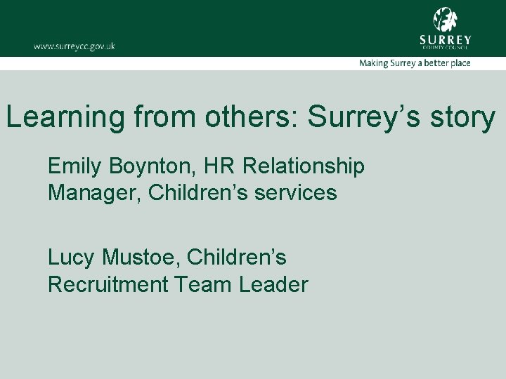 Learning from others: Surrey's story Emily Boynton, HR Relationship Manager, Children's services Lucy Mustoe,