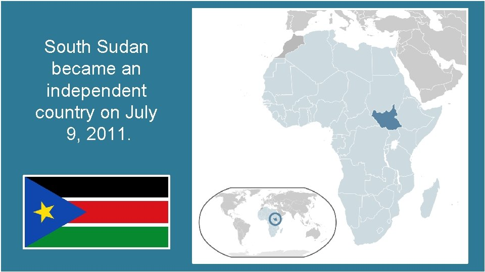 South Sudan became an independent country on July 9, 2011.