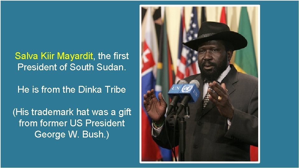 Salva Kiir Mayardit, the first President of South Sudan. He is from the Dinka