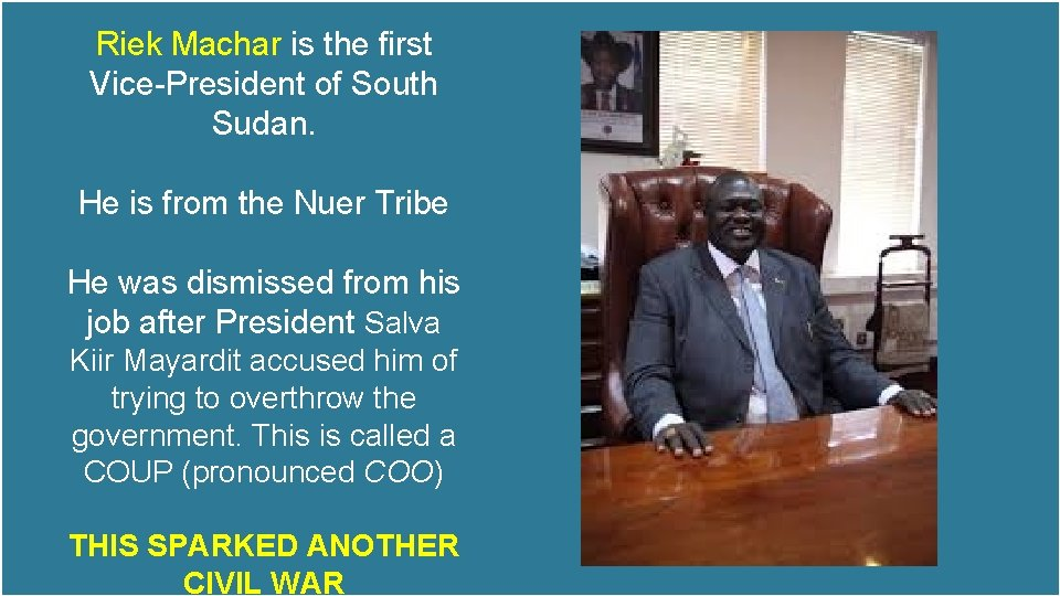 Riek Machar is the first Vice-President of South Sudan. He is from the Nuer