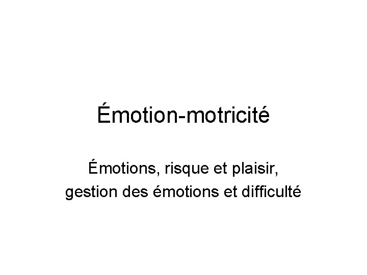 Émotion-motricité Émotions, risque et plaisir, gestion des émotions et difficulté