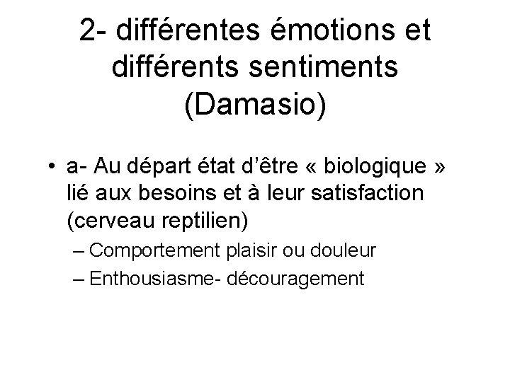 2 - différentes émotions et différents sentiments (Damasio) • a- Au départ état d'être