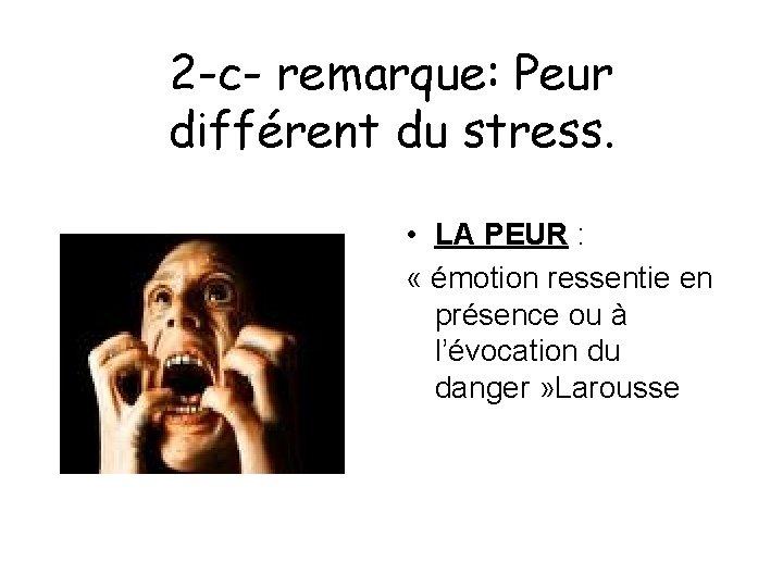 2 -c- remarque: Peur différent du stress. • LA PEUR : « émotion ressentie