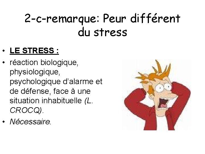 2 -c-remarque: Peur différent du stress • LE STRESS : • réaction biologique, physiologique,