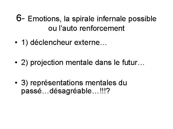 6 - Emotions, la spirale infernale possible ou l'auto renforcement • 1) déclencheur externe…