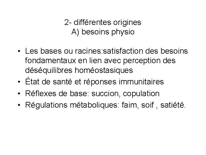 2 - différentes origines A) besoins physio • Les bases ou racines: satisfaction des
