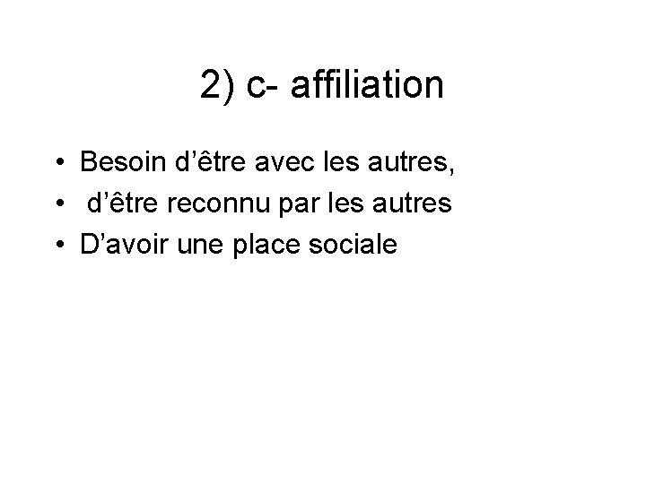 2) c- affiliation • Besoin d'être avec les autres, • d'être reconnu par les