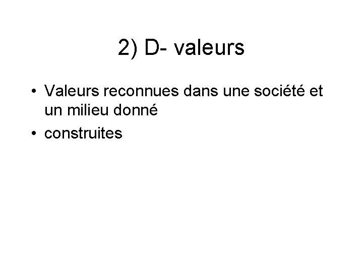 2) D- valeurs • Valeurs reconnues dans une société et un milieu donné •