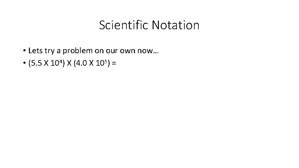 Scientific Notation • Lets try a problem on our own now… • (5. 5