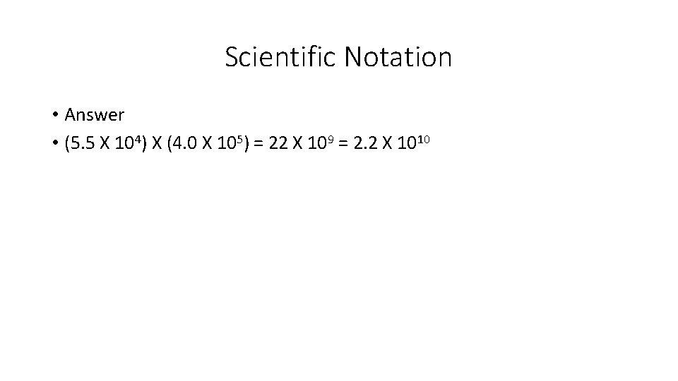 Scientific Notation • Answer • (5. 5 X 104) X (4. 0 X 105)
