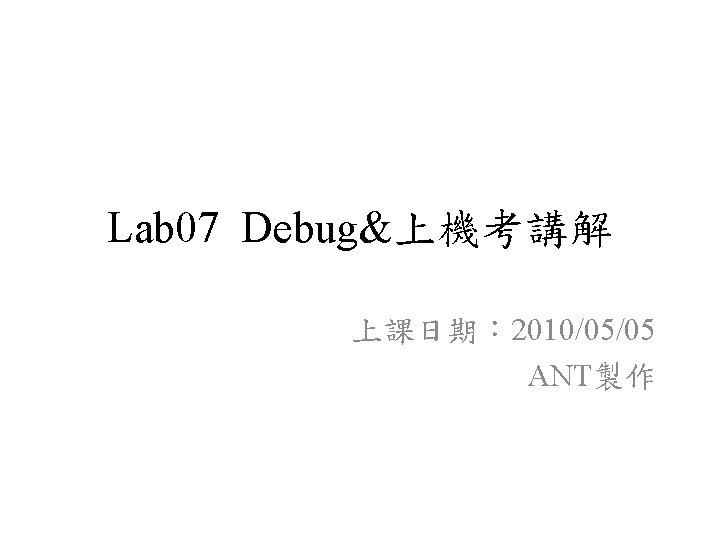 Lab 07 Debug&上機考講解 上課日期: 2010/05/05 ANT製作