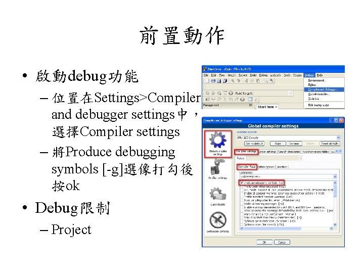 前置動作 • 啟動debug功能 – 位置在Settings>Compiler and debugger settings中, 選擇Compiler settings – 將Produce debugging symbols