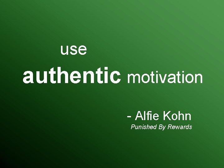 use authentic motivation - Alfie Kohn Punished By Rewards