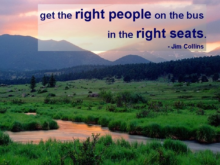 get the right people on the bus in the right seats. - Jim Collins