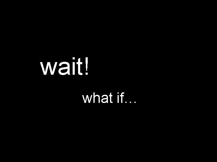 wait! what if…