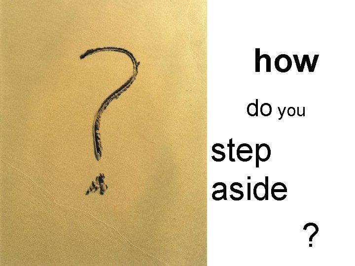 how do you step aside ?