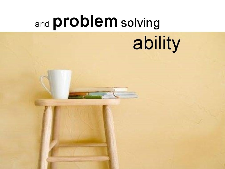 and problem solving ability § Get more done by doing less