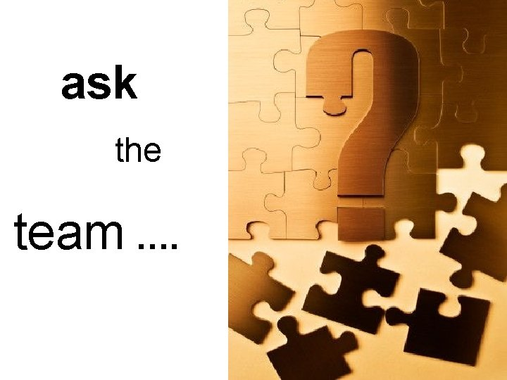 ask the team ….
