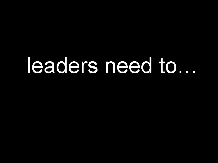 leaders need to…