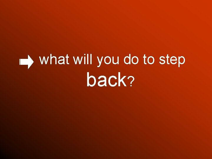 what will you do to step back?