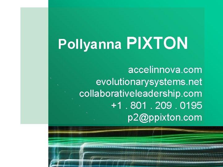 Pollyanna PIXTON accelinnova. com evolutionarysystems. net collaborativeleadership. com +1. 801. 209. 0195 p 2@ppixton.