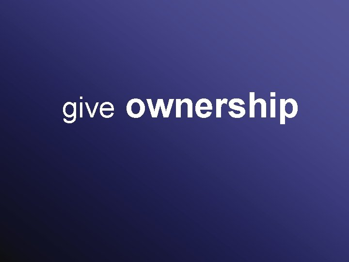 give ownership