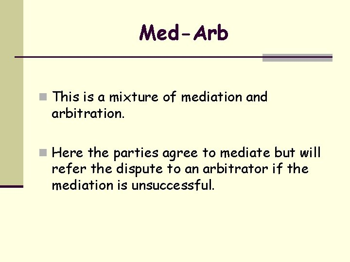 Med-Arb n This is a mixture of mediation and arbitration. n Here the parties