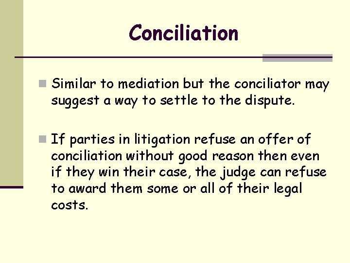 Conciliation n Similar to mediation but the conciliator may suggest a way to settle