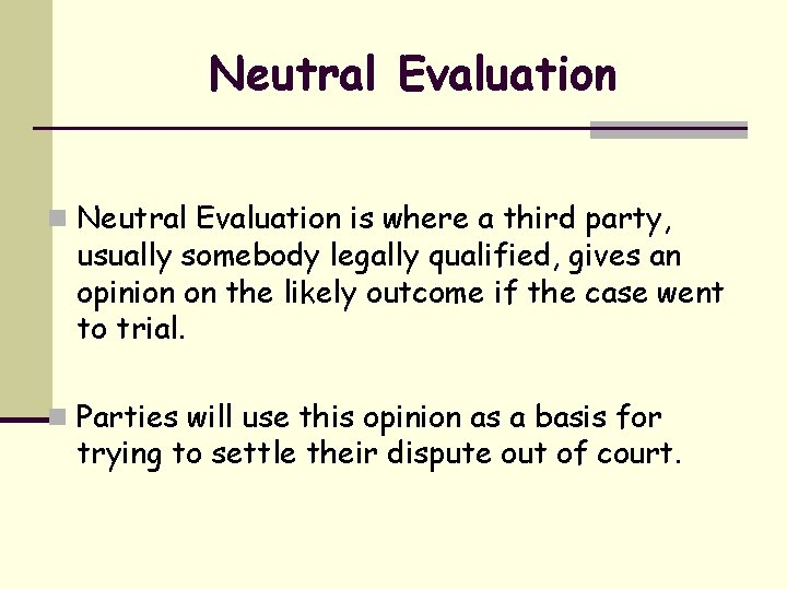 Neutral Evaluation n Neutral Evaluation is where a third party, usually somebody legally qualified,