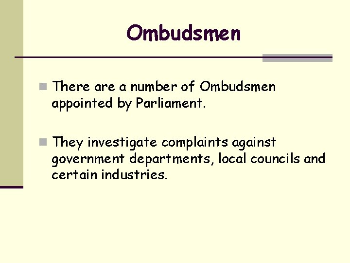 Ombudsmen n There a number of Ombudsmen appointed by Parliament. n They investigate complaints