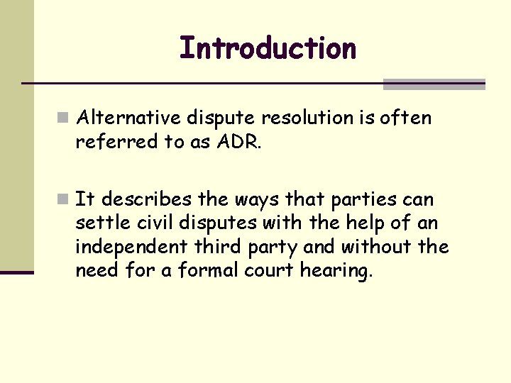 Introduction n Alternative dispute resolution is often referred to as ADR. n It describes