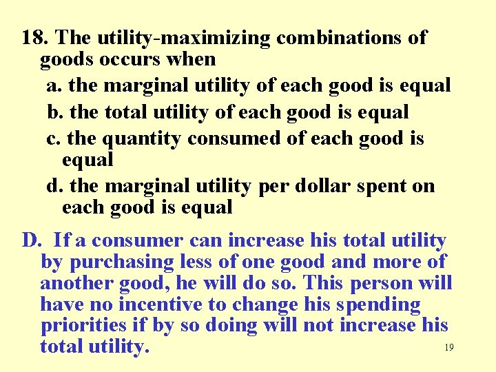 18. The utility-maximizing combinations of goods occurs when a. the marginal utility of each
