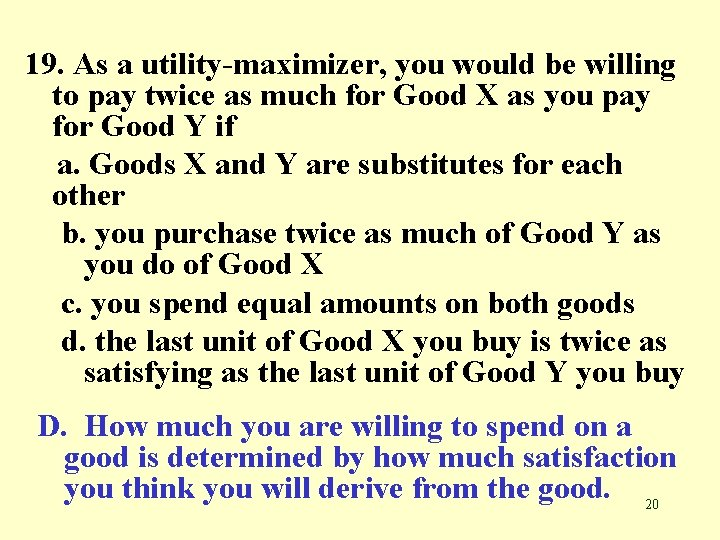 19. As a utility-maximizer, you would be willing to pay twice as much for