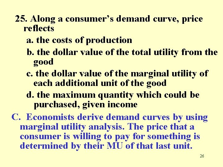 25. Along a consumer's demand curve, price reflects a. the costs of production b.