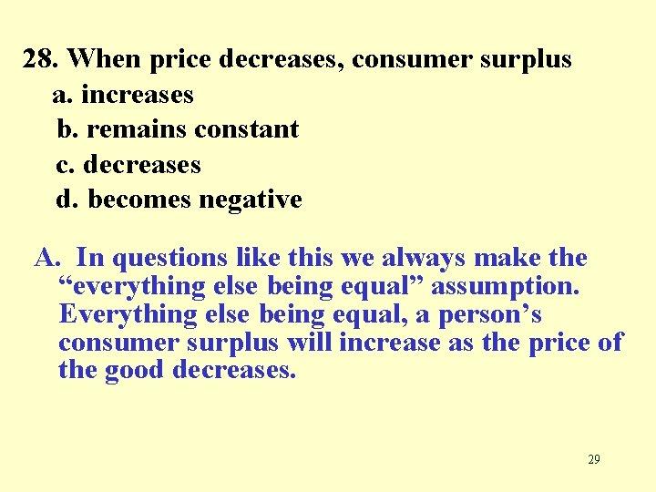 28. When price decreases, consumer surplus a. increases b. remains constant c. decreases d.