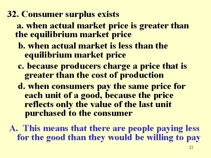 32. Consumer surplus exists a. when actual market price is greater than the equilibrium