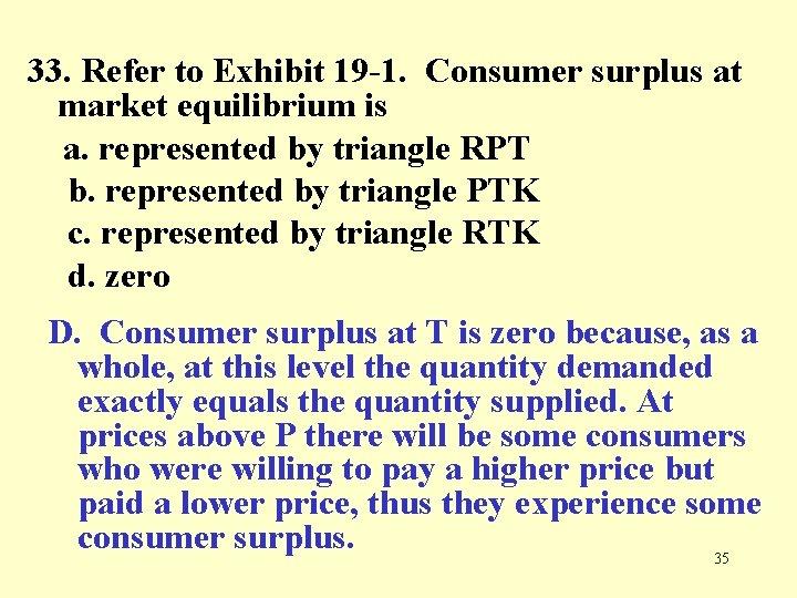 33. Refer to Exhibit 19 -1. Consumer surplus at market equilibrium is a. represented