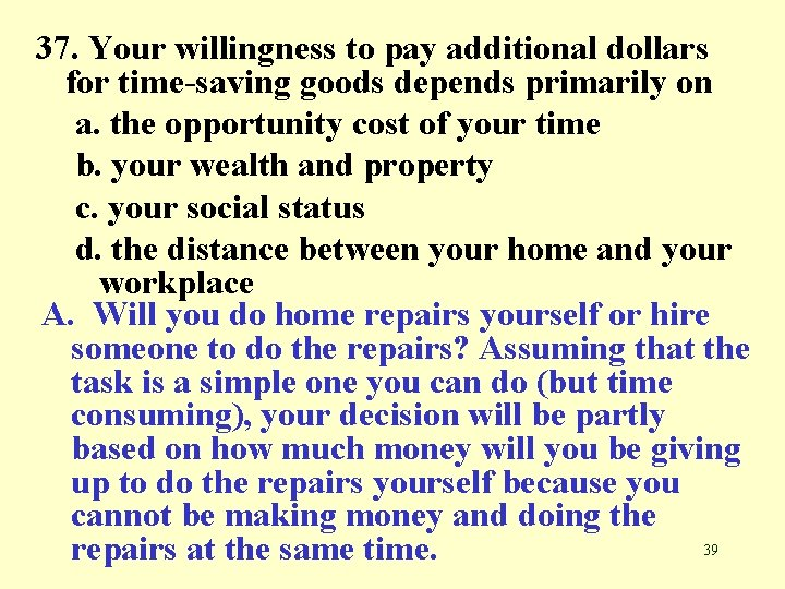 37. Your willingness to pay additional dollars for time-saving goods depends primarily on a.