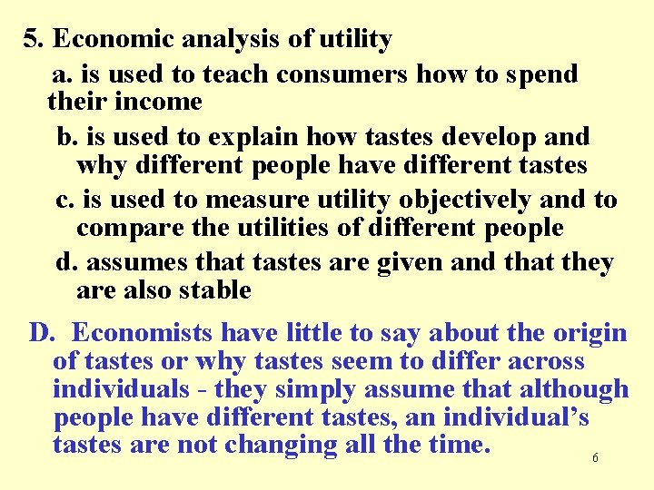 5. Economic analysis of utility a. is used to teach consumers how to spend
