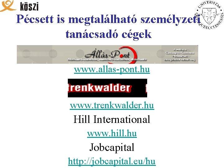 Pécsett is megtalálható személyzeti tanácsadó cégek www. allas-pont. hu www. trenkwalder. hu Hill International