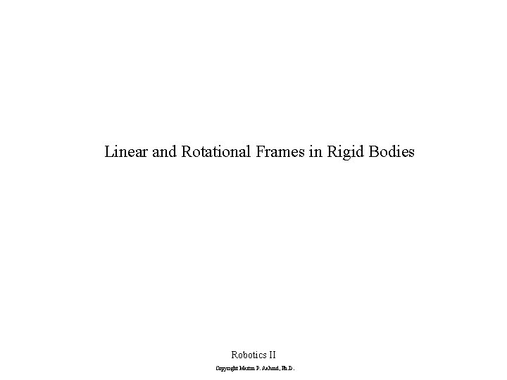 Linear and Rotational Frames in Rigid Bodies Robotics II Copyright Martin P. Aalund, Ph.
