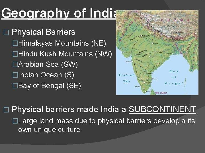 Geography of India � Physical Barriers �Himalayas Mountains (NE) �Hindu Kush Mountains (NW) �Arabian