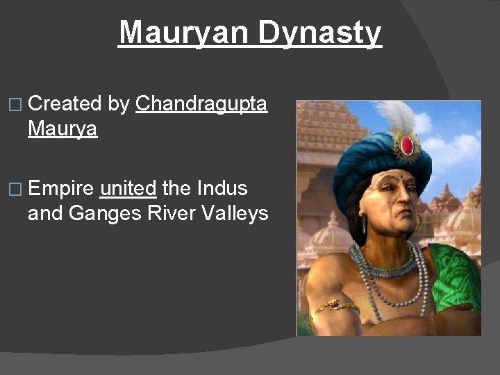 Mauryan Dynasty � Created by Chandragupta Maurya � Empire united the Indus and Ganges